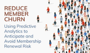 Reduce Member Churn: Using Predictive Analytics to Anticipate and Avoid Membership Renewal Risk